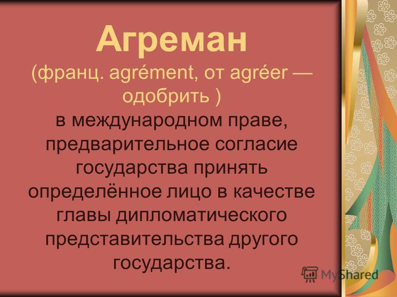 Агреман (франц. agrément, от agréer одобрить ) в международном праве, предварительное согласие государства принять определённое лицо в качестве главы дипломатического представительства другого государства.