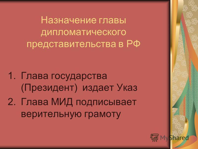Назначение главы дипломатического представительства в РФ 1. Глава государства (Президент) издает Указ 2. Глава МИД подписывает верительную грамоту