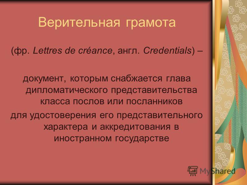 Верительная грамота (фр. Lettres de créance, англ. Credentials) – документ, которым снабжается глава дипломатического представительства класса послов или посланников для удостоверения его представительного характера и аккредитования в иностранном гос