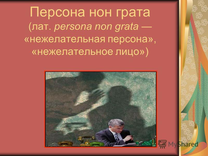 Персона нон грата (лат. persona non grata «нежелательная персона», «нежелательное лицо»)