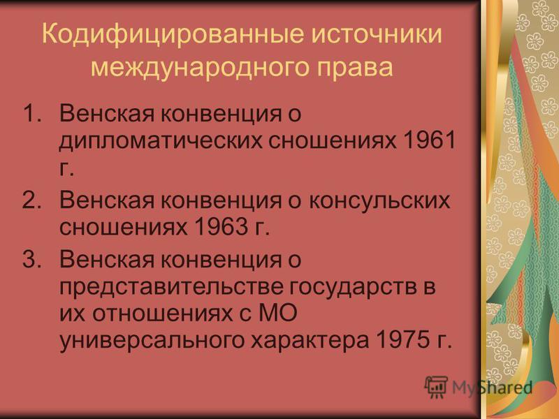 Кодифицированные источники международного права 1. Венская конвенция о дипломатических сношениях 1961 г. 2. Венская конвенция о консульских сношениях 1963 г. 3. Венская конвенция о представительстве государств в их отношениях с МО универсального хара