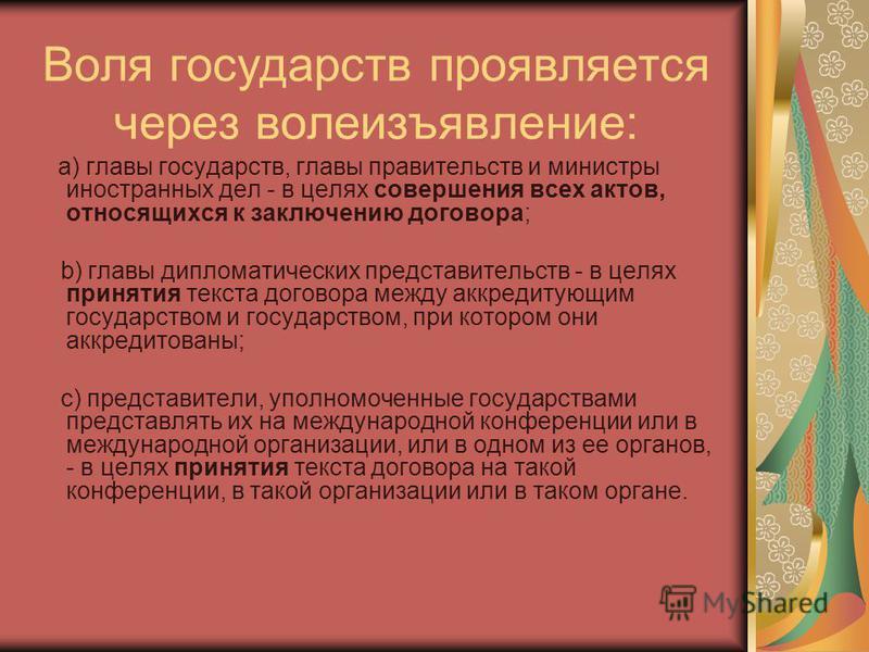 Воля государств проявляется через волеизъявление: a) главы государств, главы правительств и министры иностранных дел - в целях совершения всех актов, относящихся к заключению договора; b) главы дипломатических представительств - в целях принятия текс