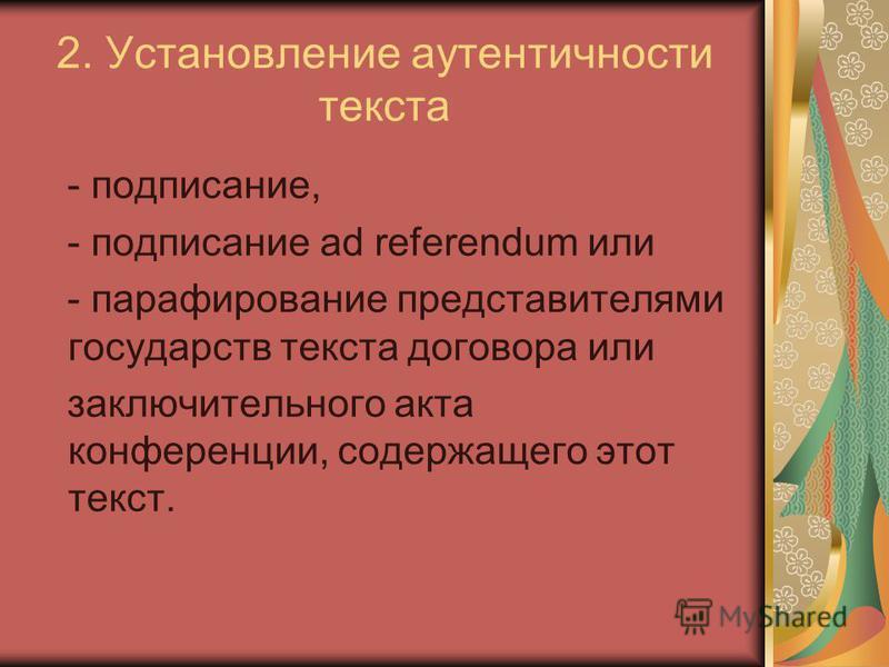 2. Установление аутентичности текста - подписание, - подписание ad referendum или - парафирование представителями государств текста договора или заключительного акта конференции, содержащего этот текст.
