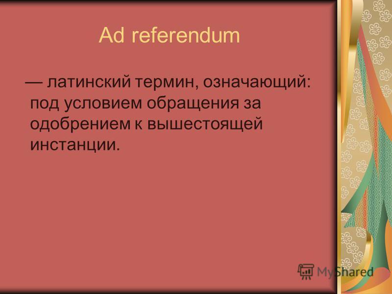 Ad referendum латинский термин, означающий: под условием обращения за одобрением к вышестоящей инстанции.