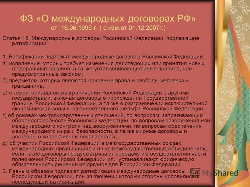 ФЗ «О международных договорах РФ» от 16.06.1995 г. ( с изм.от 01.12.2007 г.) Статья 15. Международные договоры Российской Федерации, подлежащие ратификации 1. Ратификации подлежат международные договоры Российской Федерации: а) исполнение которых тре