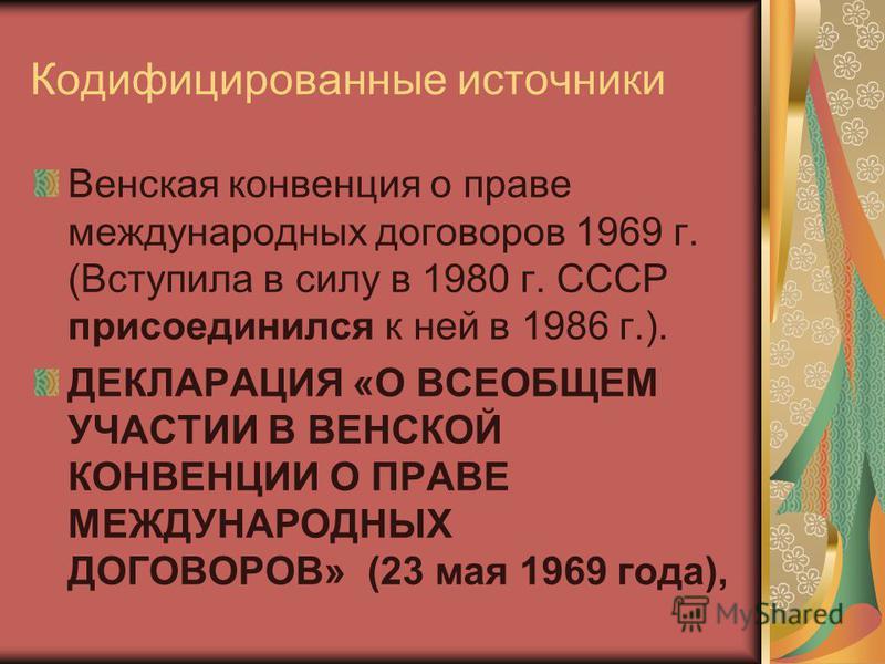 Кодифицированные источники Венская конвенция о праве международных договоров 1969 г. (Вступила в силу в 1980 г. СССР присоединился к ней в 1986 г.). ДЕКЛАРАЦИЯ «О ВСЕОБЩЕМ УЧАСТИИ В ВЕНСКОЙ КОНВЕНЦИИ О ПРАВЕ МЕЖДУНАРОДНЫХ ДОГОВОРОВ» (23 мая 1969 года