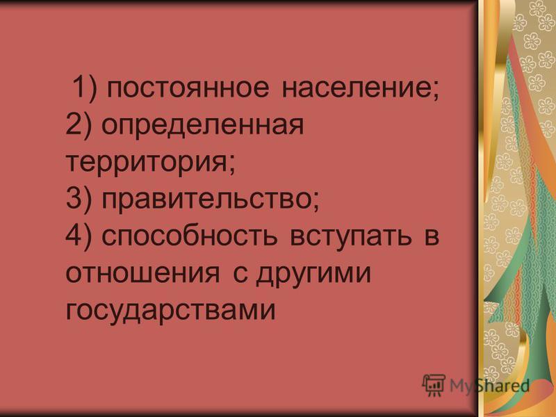 1) постоянное население; 2) определенная территория; 3) правительство; 4) способность вступать в отношения с другими государствами