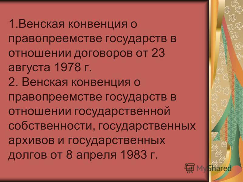 1. Венская конвенция о правопреемстве государств в отношении договоров от 23 августа 1978 г. 2. Венская конвенция о правопреемстве государств в отношении государственной собственности, государственных архивов и государственных долгов от 8 апреля 1983