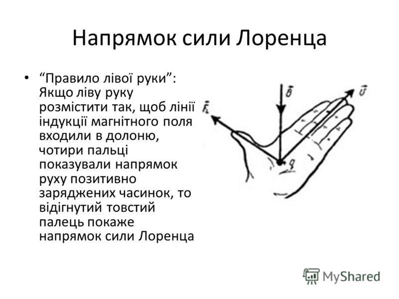 Напрямок сили Лоренца Правило лівої руки: Якщо ліву руку розмістити так, щоб лінії індукції магнітного поля входили в долоню, чотири пальці показували напрямок руху позитивно заряджених часинок, то відігнутий товстий палець покаже напрямок сили Лорен