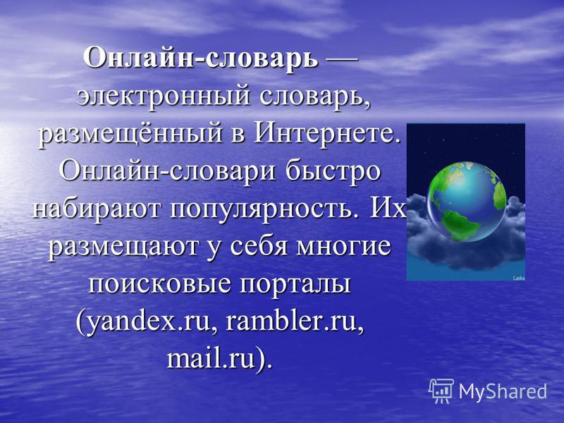 Онлайн-словарь электронный словарь, размещённый в Интернете. Онлайн-словари быстро набирают популярность. Их размещают у себя многие поисковые порталы (yandex.ru, rambler.ru, mail.ru).