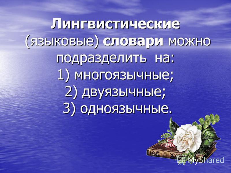 Лингвистические (языковые) словари можно подразделить на: 1) многоязычные; 2) двуязычные; 3) одноязычные.
