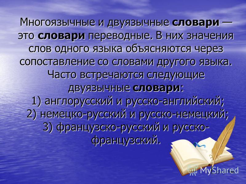 Многоязычные и двуязычные словари это словари переводные. В них значения слов одного языка объясняются через сопоставление со словами другого языка. Часто встречаются следующие двуязычные словари: 1) англорусский и русско-английский; 2) немецко-русс