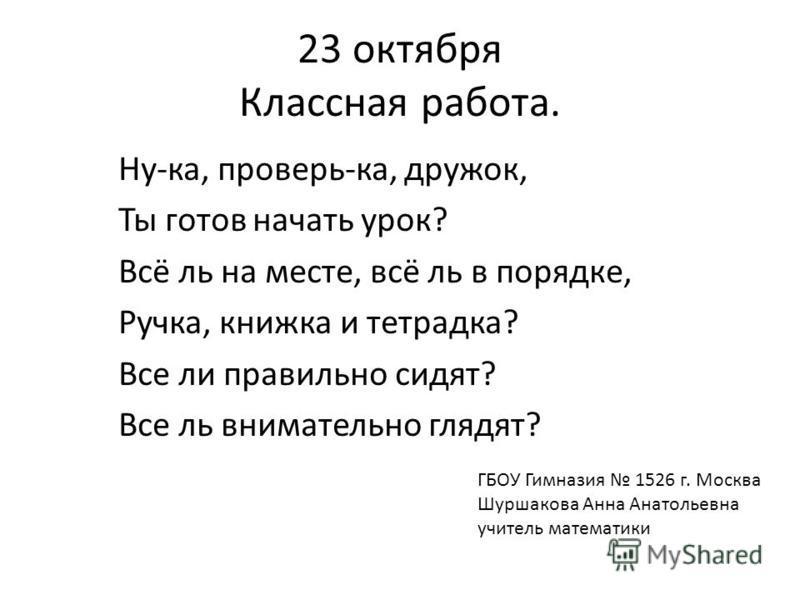 23 октября Классная работа. Ну-ка, проверь-ка, дружок, Ты готов начать урок? Всё ль на месте, всё ль в порядке, Ручка, книжка и тетрадка? Все ли правильно сидят? Все ль внимательно глядят? ГБОУ Гимназия 1526 г. Москва Шуршакова Анна Анатольевна учите