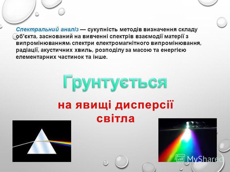 Спектральний аналіз сукупність методів визначення складу об ' єкта, заснований на вивченні спектрів взаємодії матерії з випромінюванням : спектри електромагнітного випромінювання, радіації, акустичних хвиль, розподілу за масою та енергією елементарни