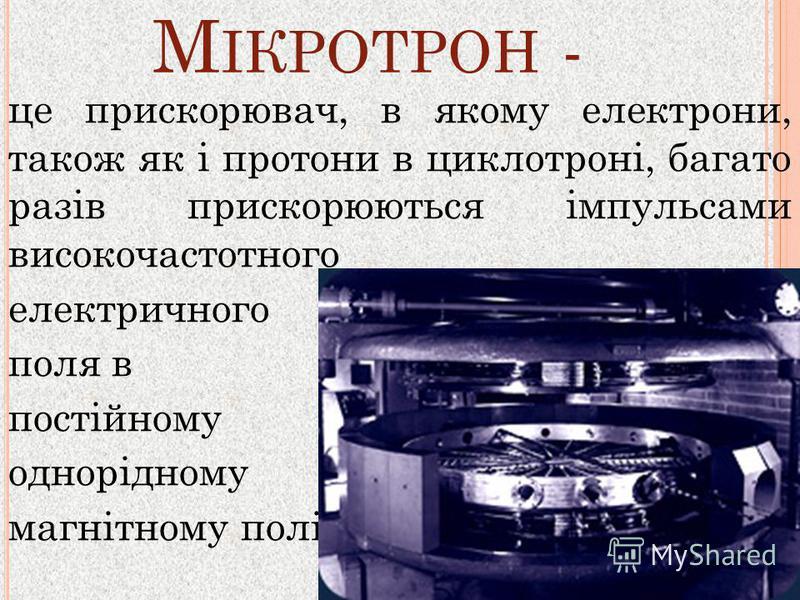 М ІКРОТРОН - це прискорювач, в якому електрони, також як і протони в циклотроні, багато разів прискорюються імпульсами високочастотного електричного поля в постійному однорідному магнітному полі.