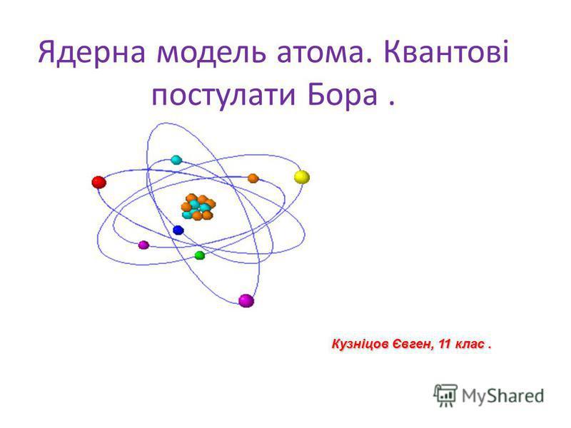 Ядерна модель атома. Квантові постулати Бора. Кузніцов Євген, 11 клас.