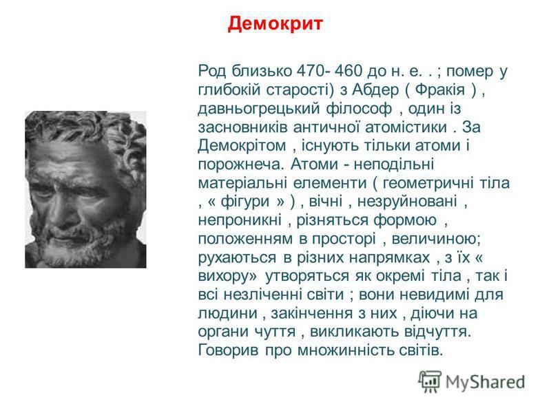 Демокрит Род близько 470- 460 до н. е.. ; помер у глибокій старості) з Абдер ( Фракія ), давньогрецький філософ, один із засновників античної атомістики. За Демокрітом, існують тільки атоми і порожнеча. Атоми - неподільні матеріальні елементи ( геоме
