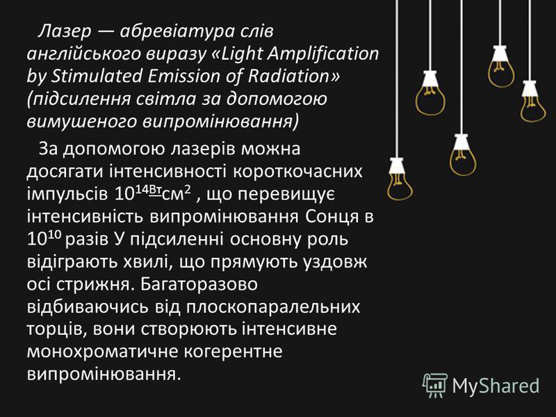 Лазер абревіатура слів англійського виразу «Light Amplification by Stimulated Emission of Radiation» (підсилення світла за допомогою вимушеного випромінювання) За допомогою лазерів можна досягати інтенсивності короткочасних імпульсів 10 14Вт см 2, що
