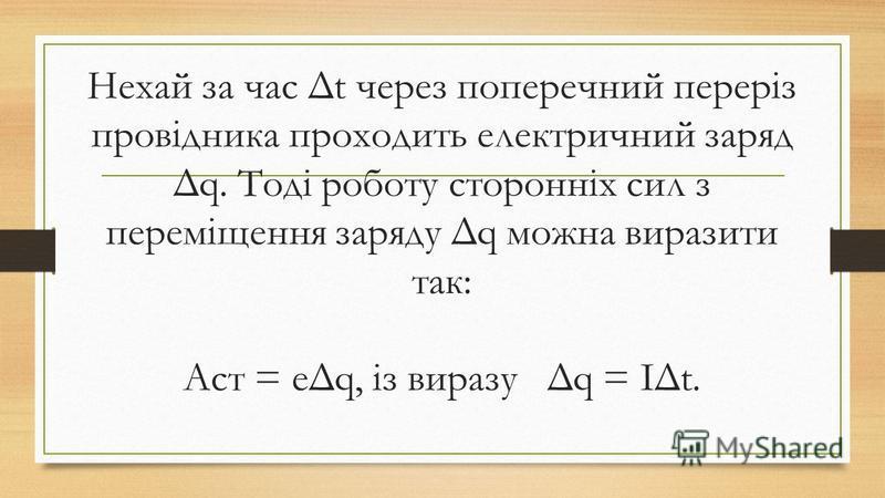 Нехай за час Δt через поперечний переріз провідника проходить електричний заряд Δq. Тоді роботу сторонніх сил з переміщення заряду Δq можна виразити так: Aст = eΔq, із виразу Δq = IΔt.