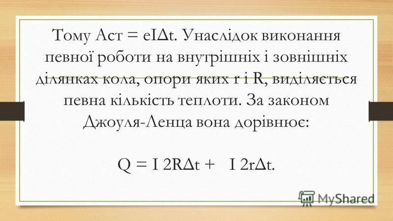 Тому Aст = eIΔt. Унаслідок виконання певної роботи на внутрішніх і зовнішніх ділянках кола, опори яких r i R, виділяється певна кількість теплоти. За законом Джоуля-Ленца вона дорівнює: Q = I 2RΔt + I 2rΔt.