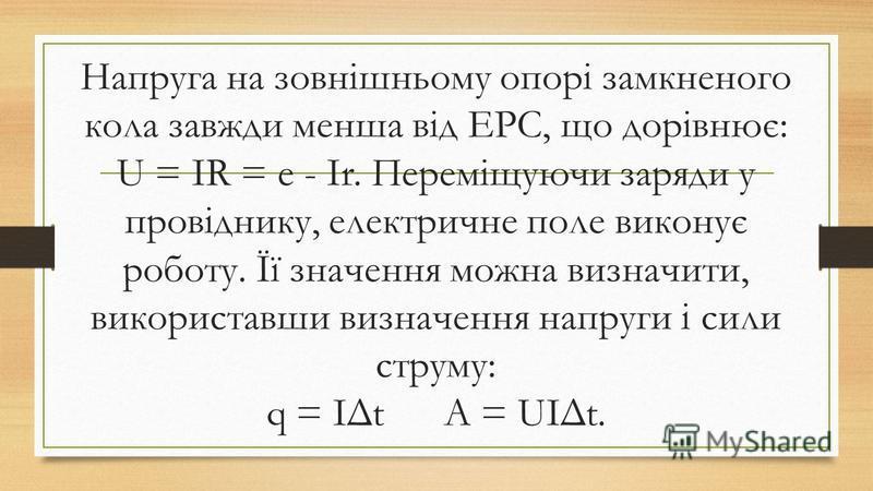 Напруга на зовнішньому опорі замкненого кола завжди менша від ЕРС, що дорівнює: U = IR = e - Ir. Переміщуючи заряди у провіднику, електричне поле виконує роботу. Її значення можна визначити, використавши визначення напруги і сили струму: q = IΔt A =