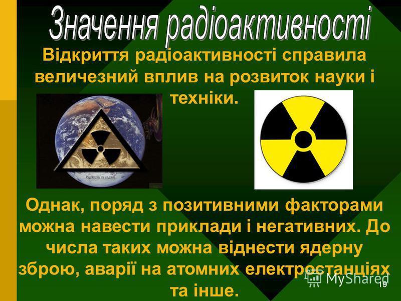 19 Відкриття радіоактивності справила величезний вплив на розвиток науки і техніки. Однак, поряд з позитивними факторами можна навести приклади і негативних. До числа таких можна віднести ядерну зброю, аварії на атомних електростанціях та інше.