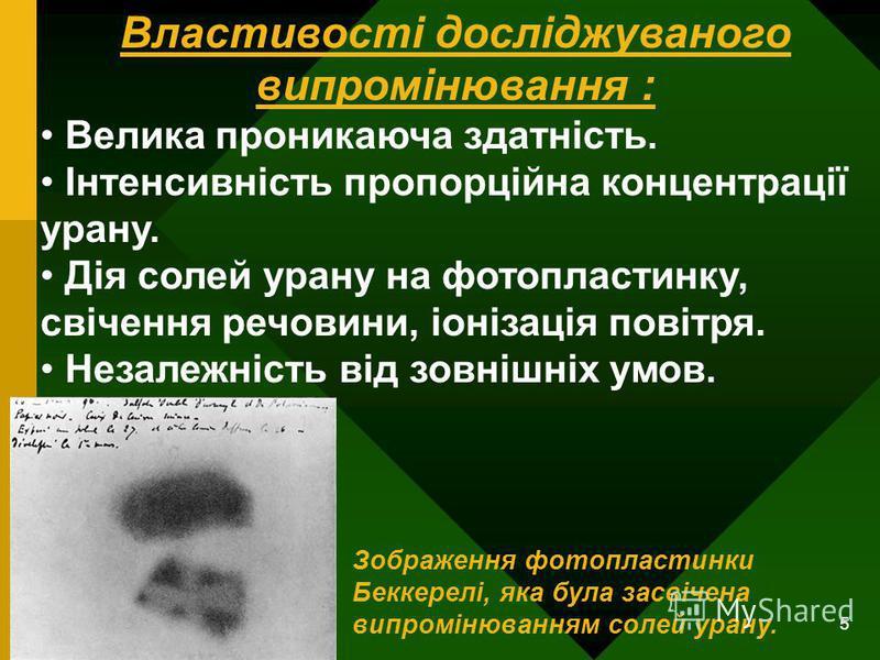5 Властивості досліджуваного випромінювання : Велика проникаюча здатність. Інтенсивність пропорційна концентрації урану. Дія солей урану на фотопластинку, свічення речовини, іонізація повітря. Незалежність від зовнішніх умов. Зображення фотопластинки