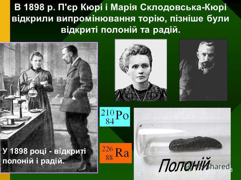 6 В 1898 р. П'єр Кюрі і Марія Склодовська-Кюрі відкрили випромінювання торію, пізніше були відкриті полоній та радій. У 1898 році - відкриті полоній і радій.