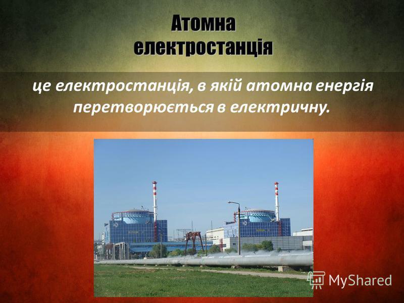 Атомна електростанція це електростанція, в якій атомна енергія перетворюється в електричну.