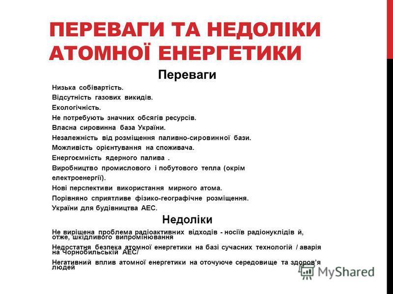 ПЕРЕВАГИ ТА НЕДОЛІКИ АТОМНОЇ ЕНЕРГЕТИКИ Переваги Низька собівартість. Відсутність газових викидів. Екологічність. Не потребують значних обсягів ресурсів. Власна сировинна база України. Незалежність від розміщення паливно-сировинної бази. Можливість о