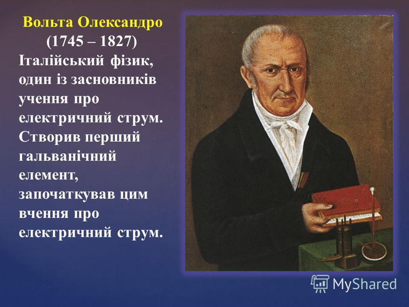 Вольта Олександро (1745 – 1827) Італійський фізик, один із засновників учення про електричний струм. Створив перший гальванічний елемент, започаткував цим вчення про електричний струм.