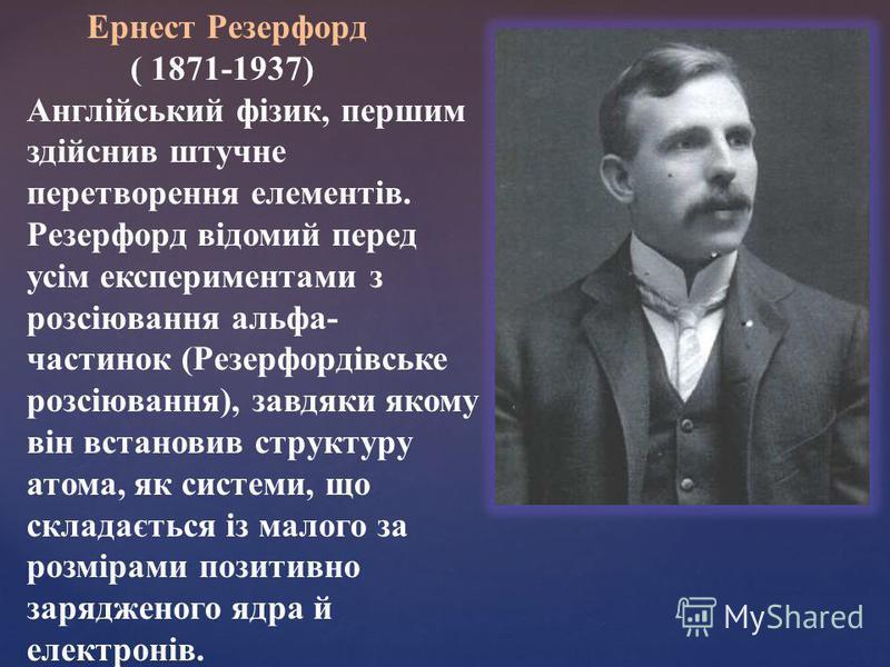Ернест Резерфорд ( 1871-1937) Англійський фізик, першим здійснив штучне перетворення елементів. Резерфорд відомий перед усім експериментами з розсіювання альфа- частинок (Резерфордівське розсіювання), завдяки якому він встановив структуру атома, як с