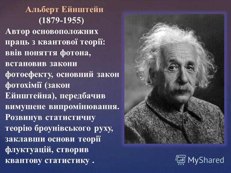 Альберт Ейнштейн (1879-1955) Автор основоположних праць з квантової теорії: ввів поняття фотона, встановив закони фотоефекту, основний закон фотохімії (закон Ейнштейна), передбачив вимушене випромінювання. Розвинув статистичну теорію броунівського ру