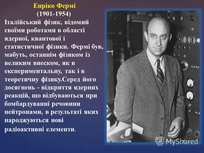 Енріко Фермі (1901-1954) Італійський фізик, відомий своїми роботами в області ядерної, квантової і статистичної фізики. Фермі був, мабуть, останнім фізиком із великим внеском, як в експериментальну, так і в теоретичну фізику.Серед його досягнень - ві