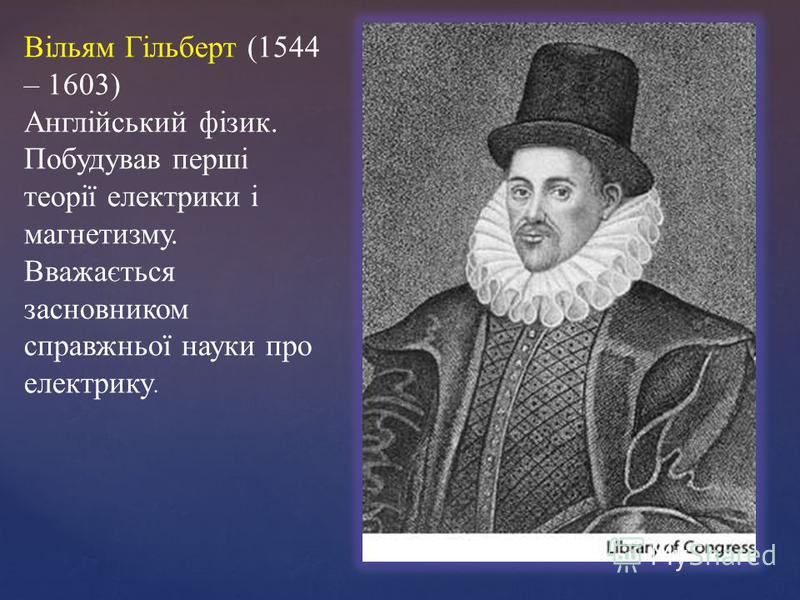 Вільям Гільберт (1544 – 1603) Англійський фізик. Побудував перші теорії електрики і магнетизму. Вважається засновником справжньої науки про електрику.