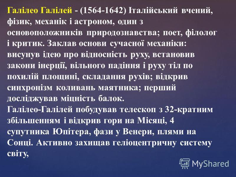 Галілео Галілей - (1564-1642) Італійський вчений, фізик, механік і астроном, один з основоположників природознавства; поет, філолог і критик. Заклав основи сучасної механіки: висунув ідею про відносність руху, встановив закони інерції, вільного падін