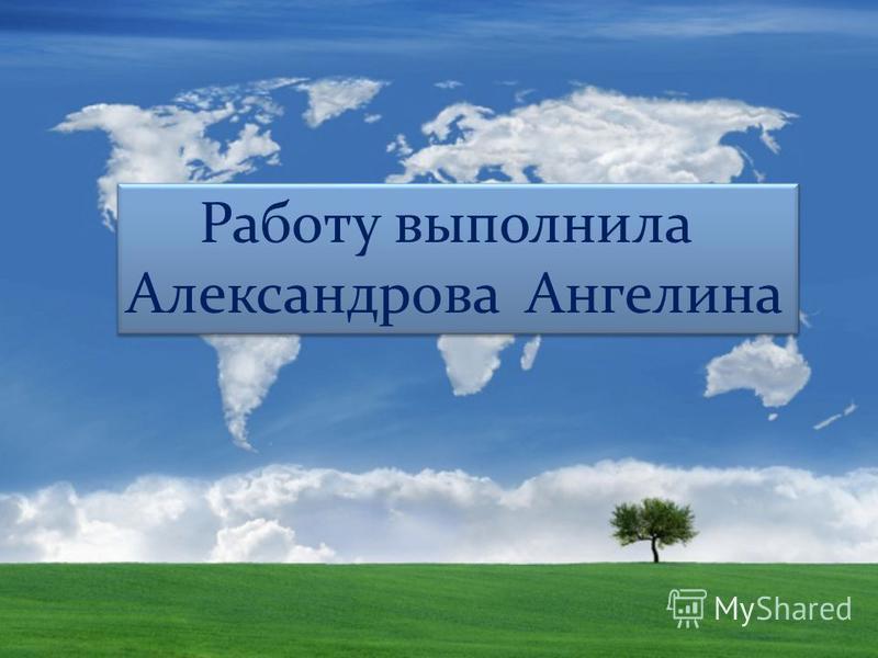 Работу выполнила Александрова Ангелина Работу выполнила Александрова Ангелина
