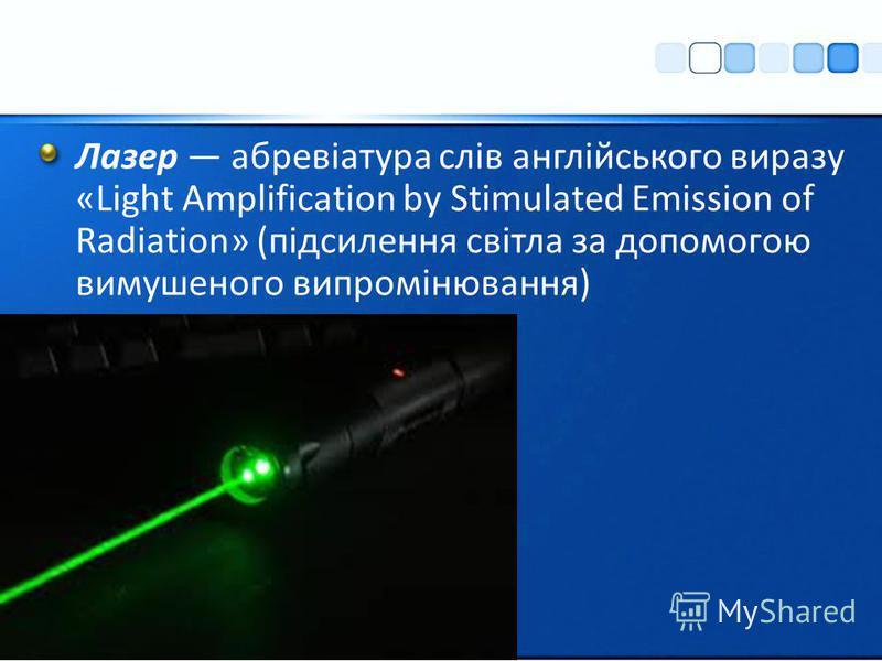 Лазер абревіатура слів англійського виразу «Light Amplification by Stimulated Emission of Radiation» (підсилення світла за допомогою вимушеного випромінювання)