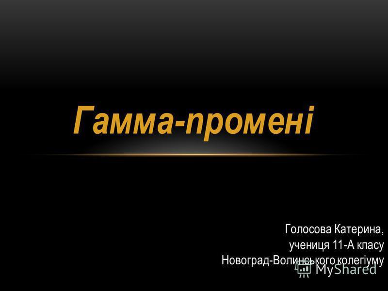 Гамма-промені Голосова Катерина, учениця 11-А класу Новоград-Волинського колегіуму