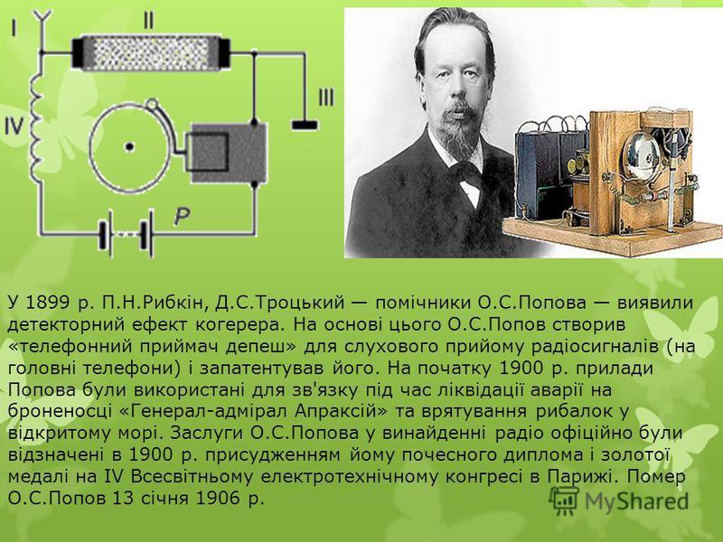 У 1899 р. П.Н.Рибкін, Д.С.Троцький помічники О.С.Попова виявили детекторний ефект когерера. На основі цього О.С.Попов створив «телефонний приймач депеш» для слухового прийому радіосигналів (на головні телефони) і запатентував його. На початку 1900 р.