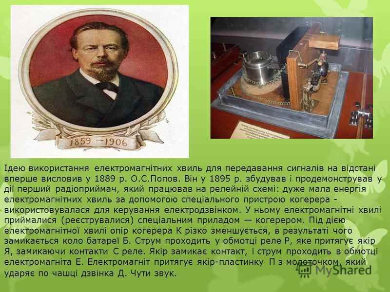 Ідею використання електромагнітних хвиль для передавання сигналів на відстані вперше висловив у 1889 р. О.С.Попов. Він у 1895 р. збудував і продемонстрував у дії перший радіоприймач, який працював на релейній схемі: дуже мала енергія електромагнітних