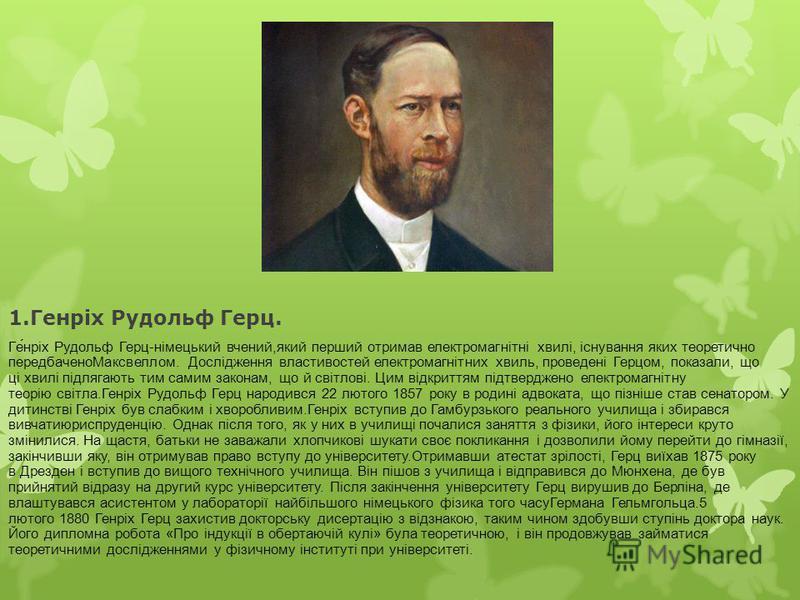 1.Генріх Рудольф Герц. Ге́нріх Рудольф Герц-німецький вчений,який перший отримав електромагнітні хвилі, існування яких теоретично передбаченоМаксвеллом. Дослідження властивостей електромагнітних хвиль, проведені Герцом, показали, що ці хвилі підлягаю
