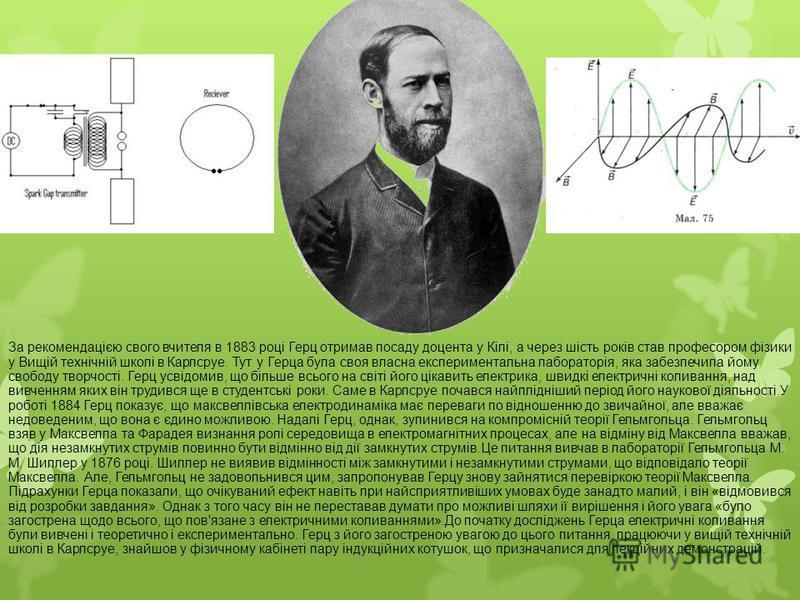 За рекомендацією свого вчителя в 1883 році Герц отримав посаду доцента у Кілі, а через шість років став професором фізики у Вищій технічній школі в Карлсруе. Тут у Герца була своя власна експериментальна лабораторія, яка забезпечила йому свободу твор