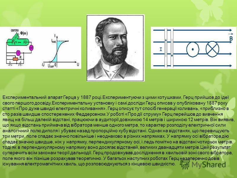 Експериментальний апарат Герца у 1887 році.Експериментуючи з цими котушками, Герц прийшов до ідеї свого першого досвіду.Експериментальну установку і самі досліди Герц описав у опубліковану 1887 року статті «Про дуже швидкі електричні коливання». Герц