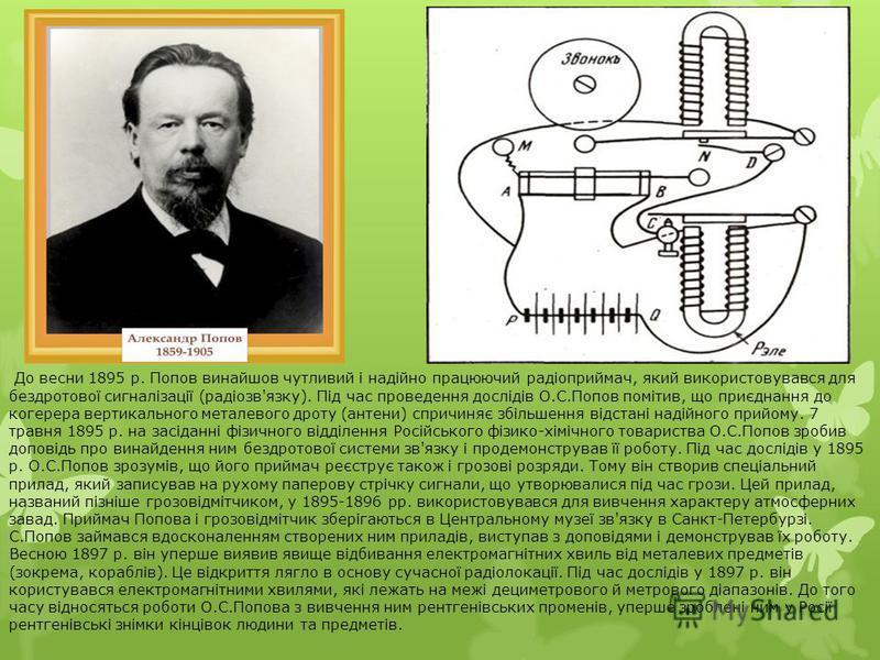До весни 1895 р. Попов винайшов чутливий і надійно працюючий радіоприймач, який використовувався для бездротової сигналізації (радіозв'язку). Під час проведення дослідів О.С.Попов помітив, що приєднання до когерера вертикального металевого дроту (ант