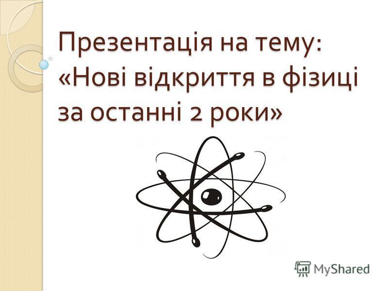 Презентація на тему : « Нові відкриття в фізиці за останні 2 роки »