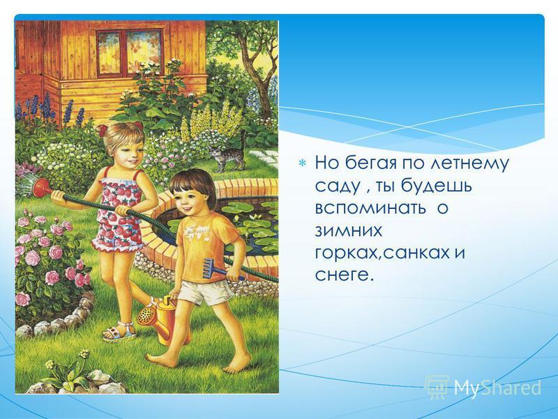 Но бегая по летнему саду, ты будешь вспоминать о зимних горках,санках и снеге.