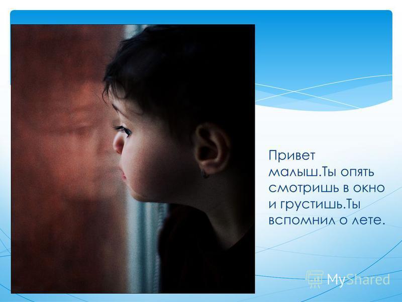 Привет малыш.Ты опять смотришь в окно и грустишь.Ты вспомнил о лете.