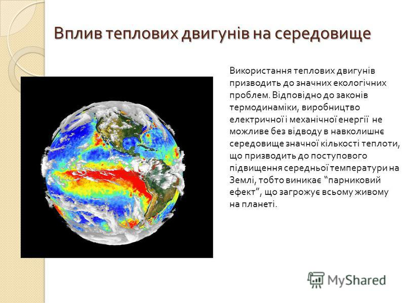 Вплив теплових двигунів на середовище Використання теплових двигунів призводить до значних екологічних проблем. Відповідно до законів термодинаміки, виробництво електричної і механічної енергії не можливе без відводу в навколишнє середовище значної к