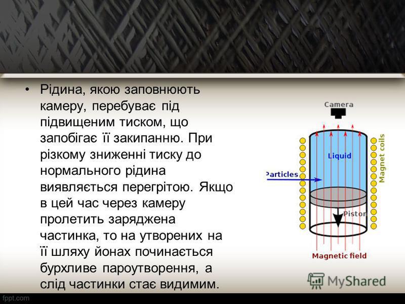 Рідина, якою заповнюють камеру, перебуває під підвищеним тиском, що запобігає її закипанню. При різкому зниженні тиску до нормального рідина виявляється перегрітою. Якщо в цей час через камеру пролетить заряджена частинка, то на утворених на її шляху